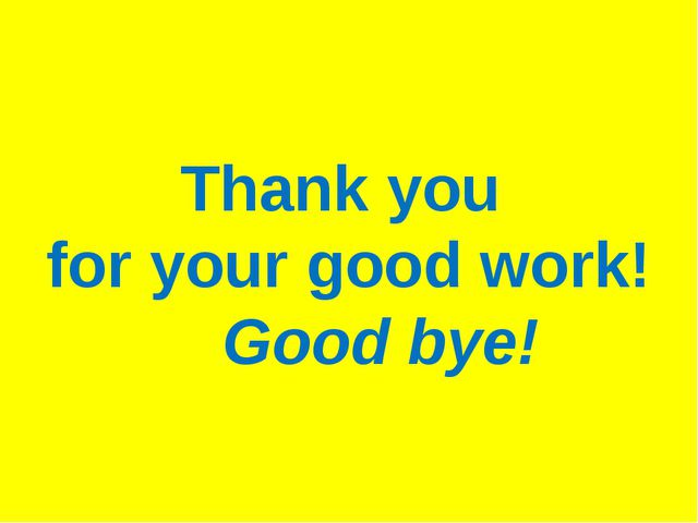 Thank you for your good work! Good bye!