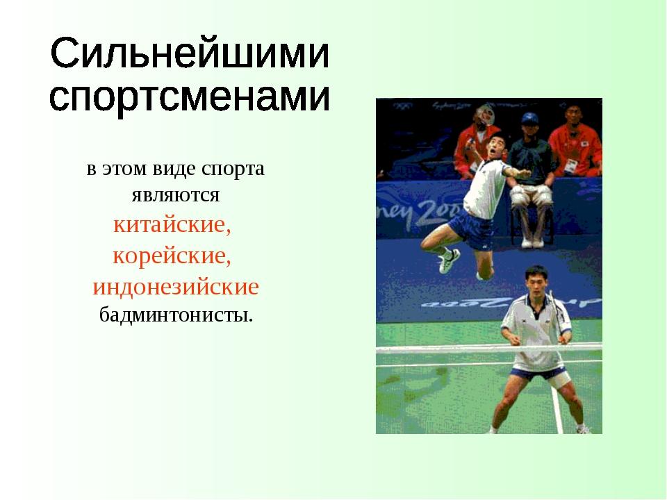 в этом виде спорта являются китайские, корейские, индонезийские бадминтонисты.