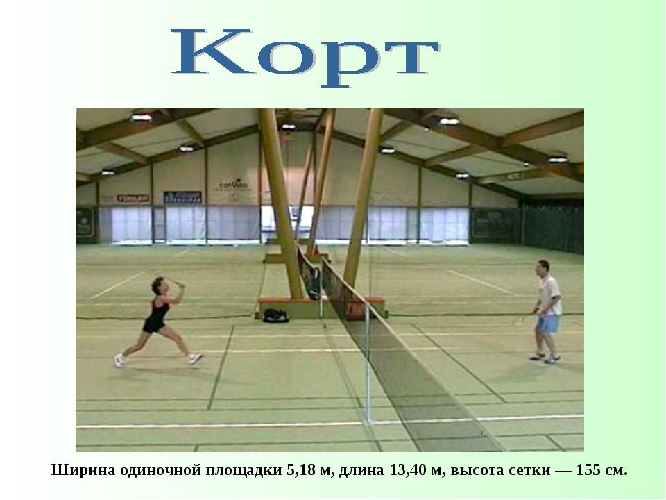 Ширина одиночной площадки 5,18м, длина 13,40м, высота сетки— 155см.