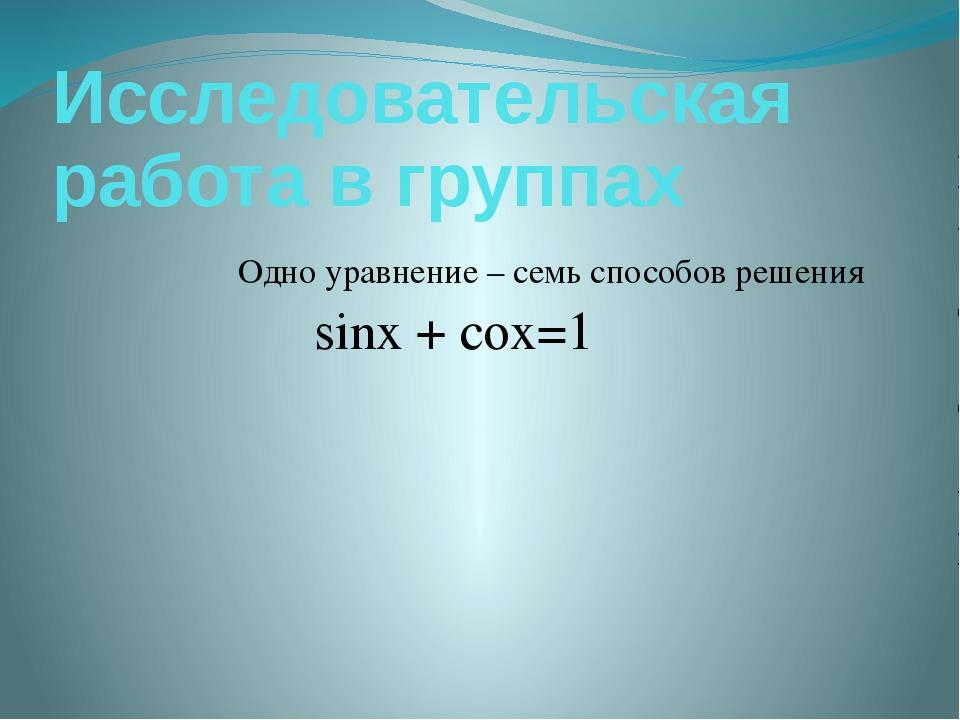 Исследовательская работа в группах Одно уравнение – семь способов решения sin...