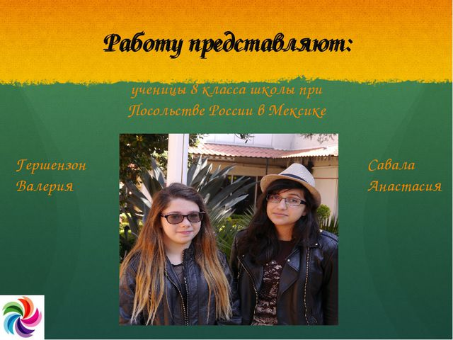 Работу представляют: ученицы 8 класса школы при Посольстве России в Мексике Г...