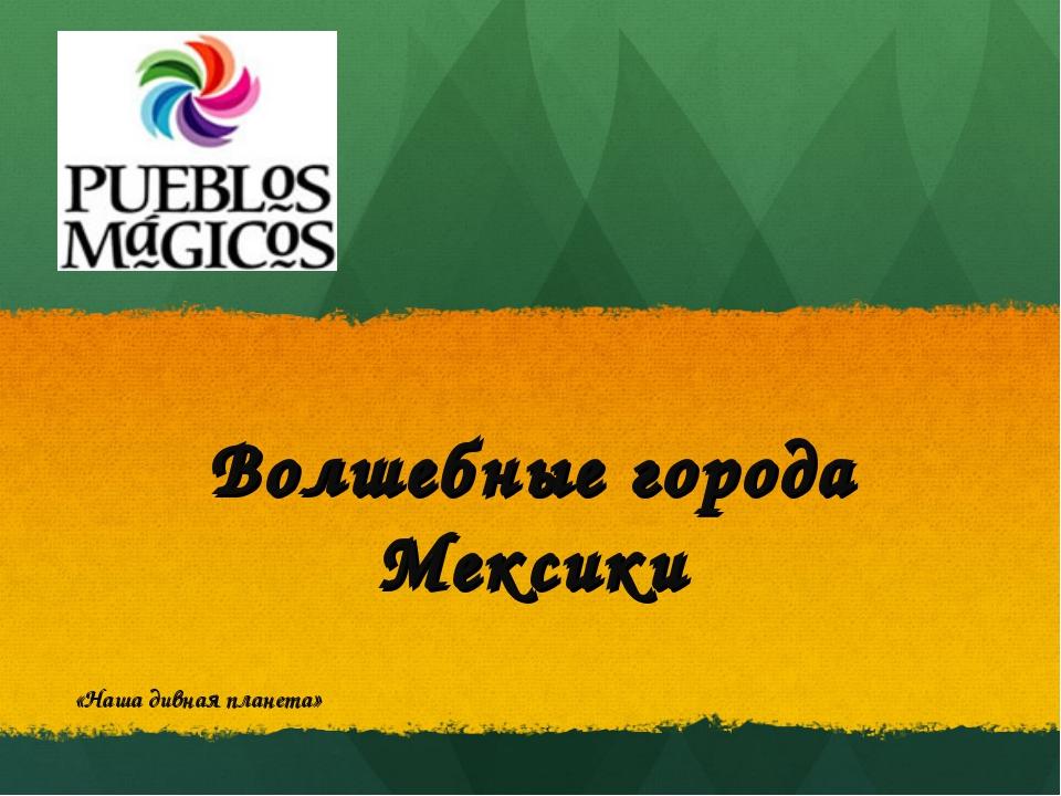 Волшебные города Мексики «Наша дивная планета»