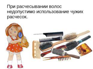 При расчесывании волос недопустимо использование чужих расчесок.