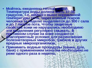 Мойтесь ежедневно теплой водой. Температура воды должна быть 37-38 градусов,