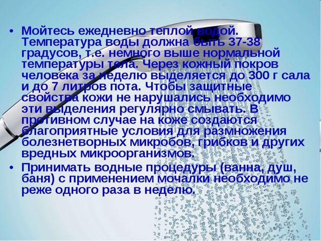 Мойтесь ежедневно теплой водой. Температура воды должна быть 37-38 градусов,...