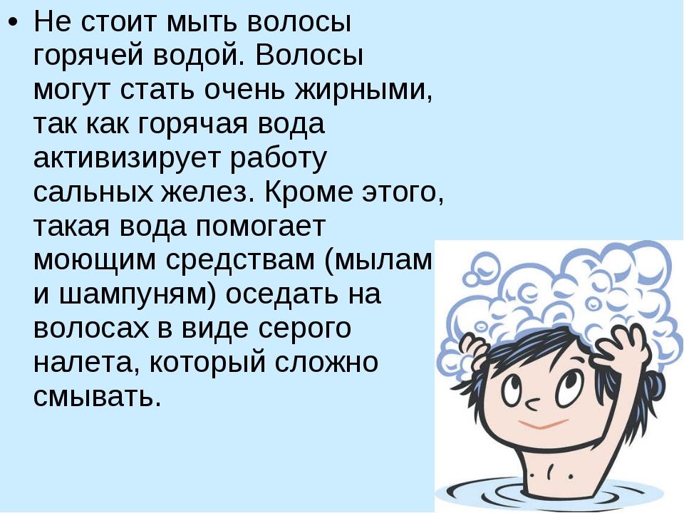 Не стоит мыть волосы горячей водой. Волосы могут стать очень жирными, так как...