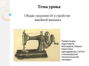 Тема урока Общие сведения об устройстве швейной машины Презентацию подготовил