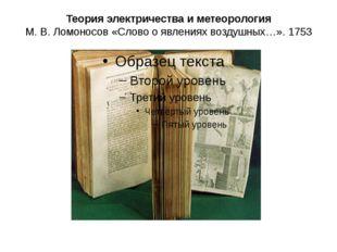 Теория электричества и метеорология М.В.Ломоносов «Слово о явлениях воздушн