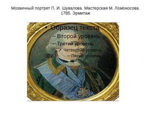 Мозаичный портрет П.И.Шувалова. Мастерская М. Ломоносова. 1785. Эрмитаж