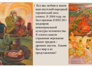 Все мы любим и знаем наш якутский народный героический эпос олонхо. В 2004 го