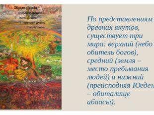 По представлениям древних якутов, существует три мира: верхний (небо – обител