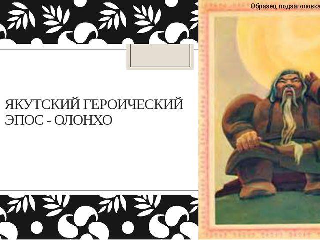 ЯКУТСКИЙ ГЕРОИЧЕСКИЙ ЭПОС - ОЛОНХО