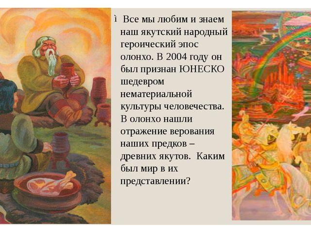 Все мы любим и знаем наш якутский народный героический эпос олонхо. В 2004 го...
