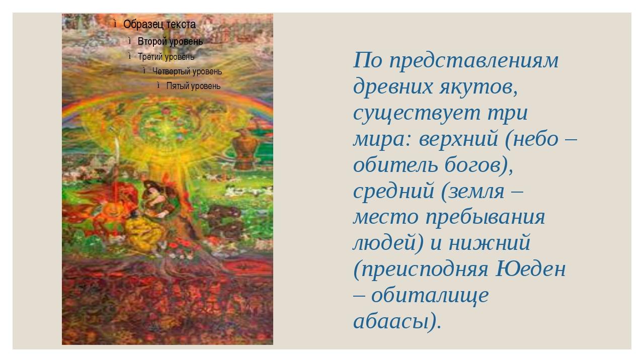 По представлениям древних якутов, существует три мира: верхний (небо – обител...