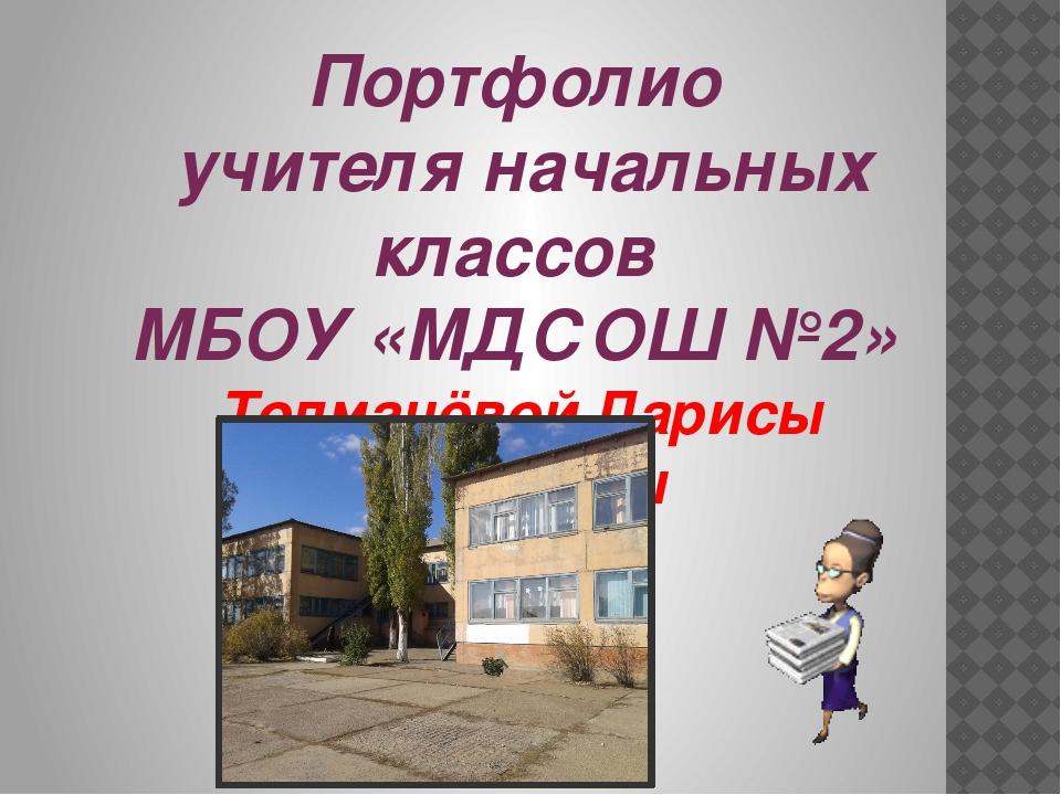 Портфолио учителя начальных классов МБОУ «МДСОШ №2» Толмачёвой Ларисы Ивановны