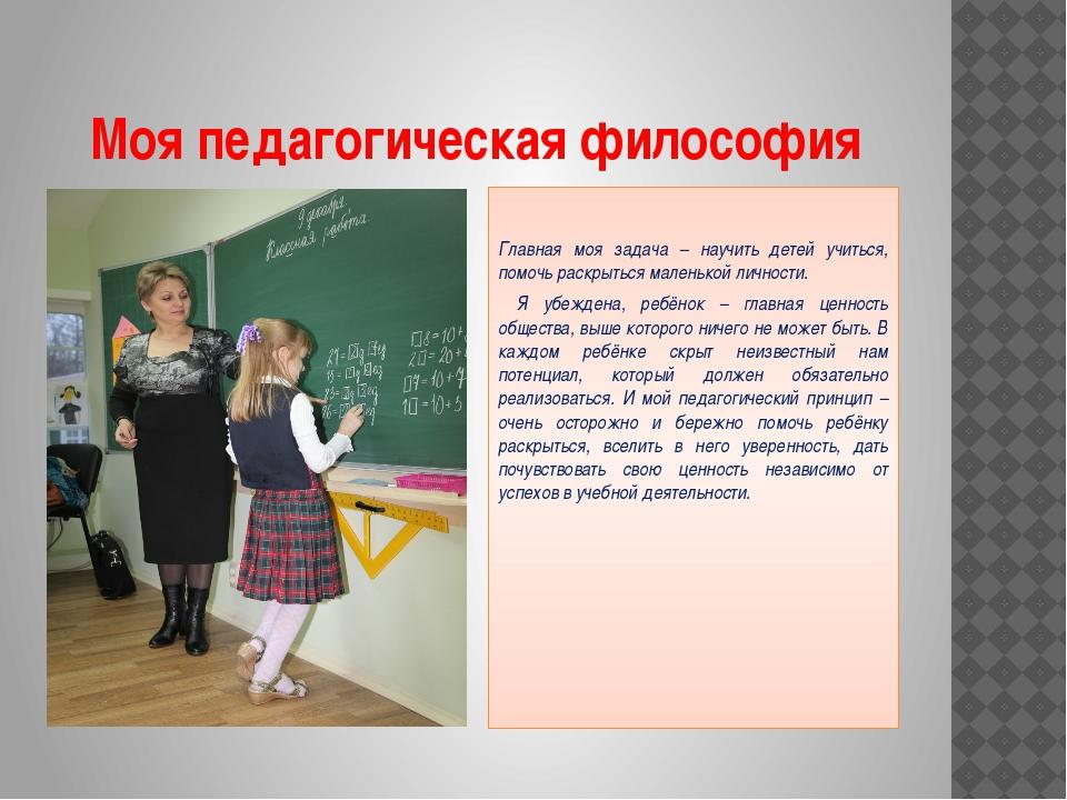 Моя педагогическая философия Главная моя задача – научить детей учиться, помо...
