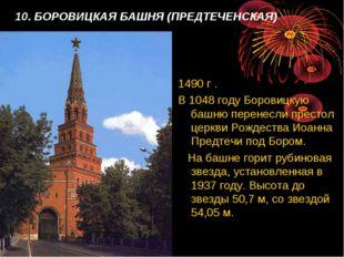 10. БОРОВИЦКАЯ БАШНЯ (ПРЕДТЕЧЕНСКАЯ) 1490 г . В 1048 году Боровицкую башню пе