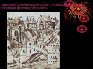 Перестройка Свибловой башни в 1488 г. На переднем плане - итальянский архитек