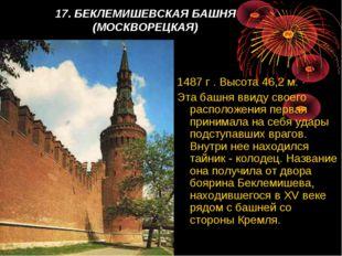 17. БЕКЛЕМИШЕВСКАЯ БАШНЯ (МОСКВОРЕЦКАЯ) 1487 г . Высота 46,2 м. Эта башня вв