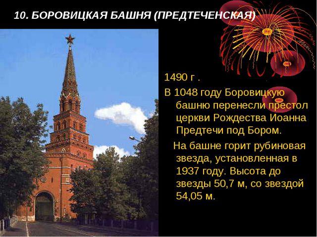 10. БОРОВИЦКАЯ БАШНЯ (ПРЕДТЕЧЕНСКАЯ) 1490 г . В 1048 году Боровицкую башню пе...