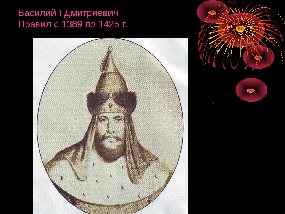 Василий I Дмитриевич Правил с 1389 по 1425 г.