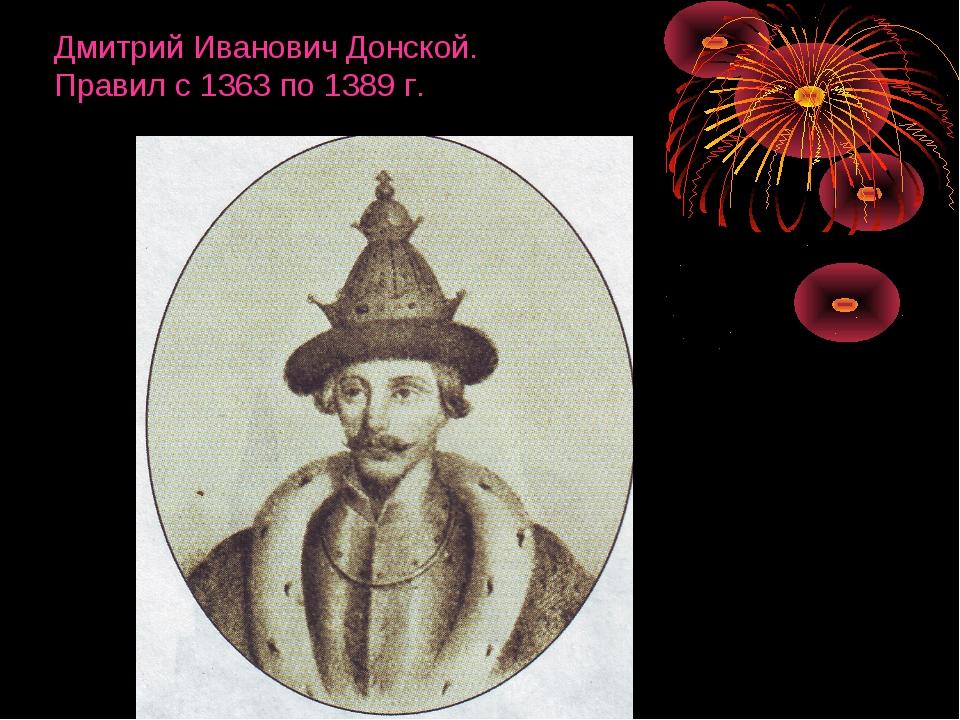 Дмитрий Иванович Донской. Правил с 1363 по 1389 г.
