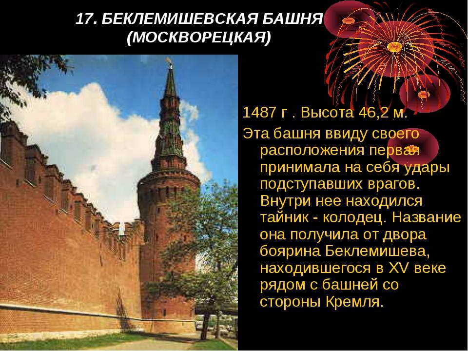 17. БЕКЛЕМИШЕВСКАЯ БАШНЯ (МОСКВОРЕЦКАЯ) 1487 г . Высота 46,2 м. Эта башня вв...
