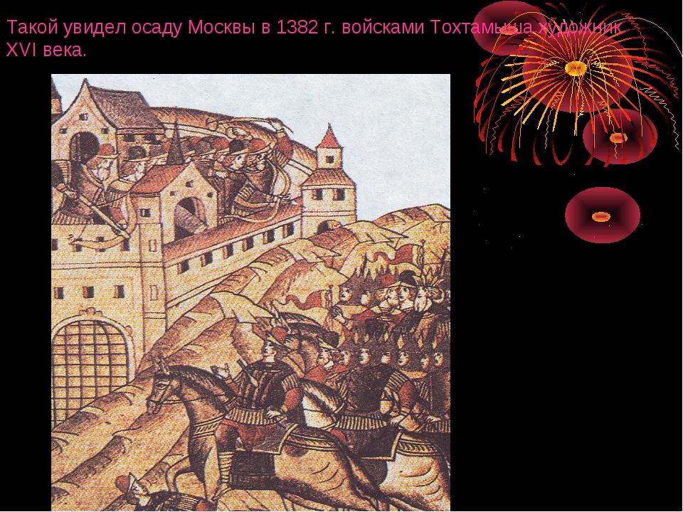 Такой увидел осаду Москвы в 1382 г. войсками Тохтамыша художник XVI века.