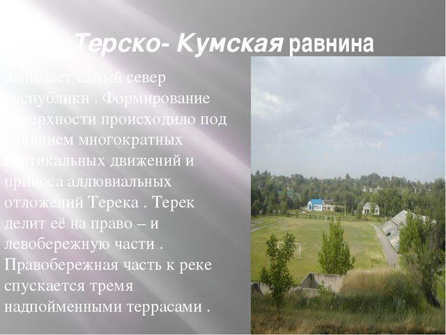 Терско- Кумская равнина Занимает самый север республики . Формирование поверх...