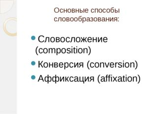 Основные способы словообразования: Словосложение (composition) Конверсия (con