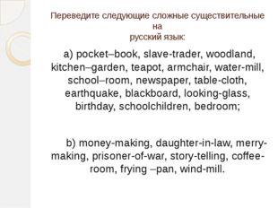Переведите следующие сложные существительные на русский язык: a) pocket–book,