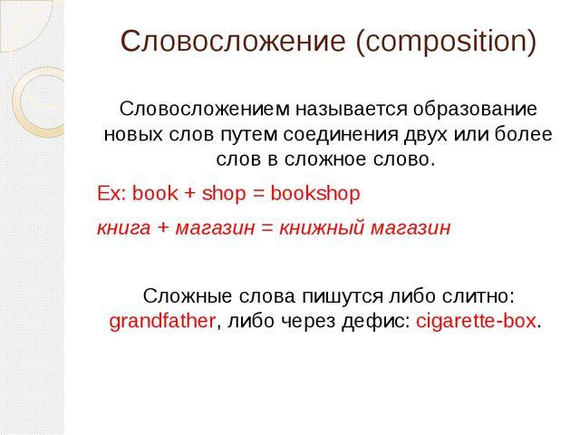 Словосложение (composition) Словосложением называется образование новых слов...