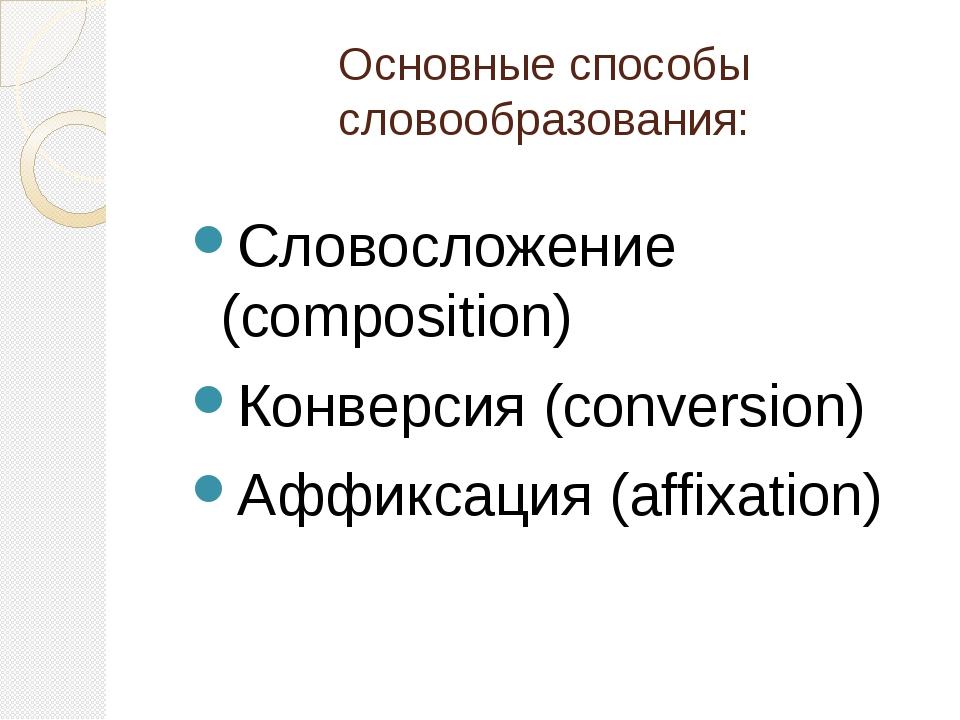 Основные способы словообразования: Словосложение (composition) Конверсия (con...