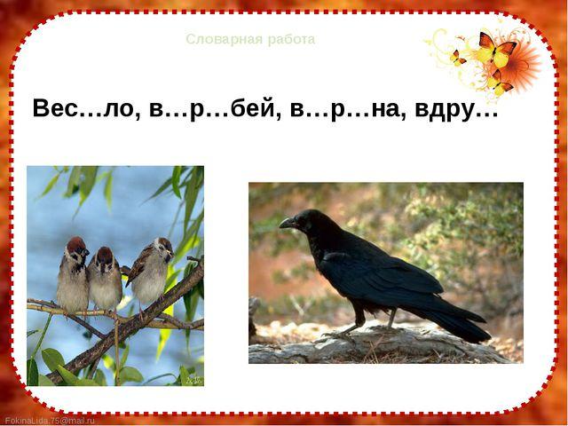 Словарная работа Вес…ло, в…р…бей, в…р…на, вдру… FokinaLida.75@mail.ru
