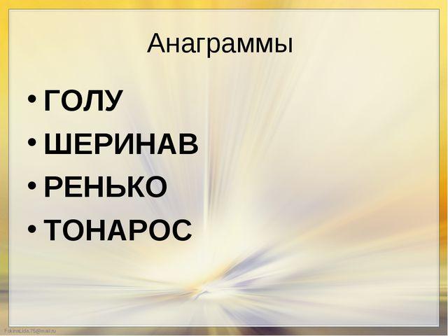 Анаграммы  ГОЛУ   ШЕРИНАВ  РЕНЬКО ТОНАРОС