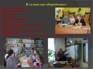 В гимназии оборудовано: 26 учебных кабинетов, 1 компьютерный класса, кабинет