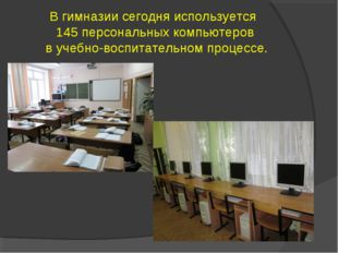 В гимназии сегодня используется 145 персональных компьютеров в учебно-воспита
