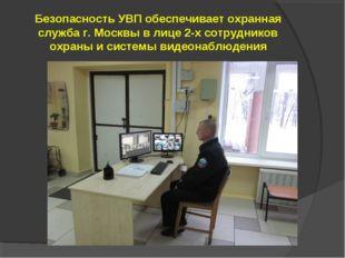 Безопасность УВП обеспечивает охранная служба г. Москвы в лице 2-х сотруднико