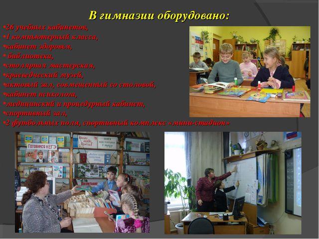 В гимназии оборудовано: 26 учебных кабинетов, 1 компьютерный класса, кабинет...