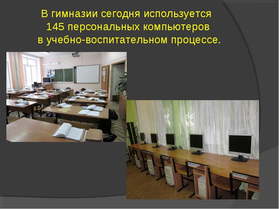 В гимназии сегодня используется 145 персональных компьютеров в учебно-воспита...