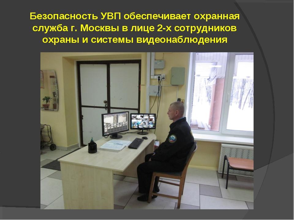 Безопасность УВП обеспечивает охранная служба г. Москвы в лице 2-х сотруднико...