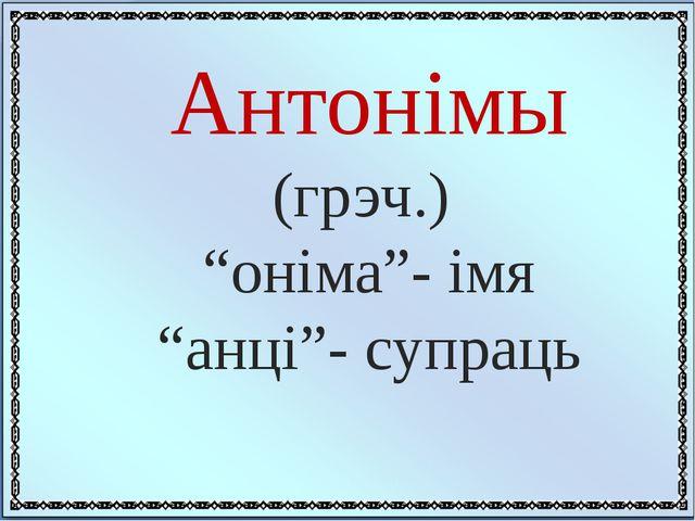 """Антонімы (грэч.) """"оніма""""- імя """"анці""""- супраць"""
