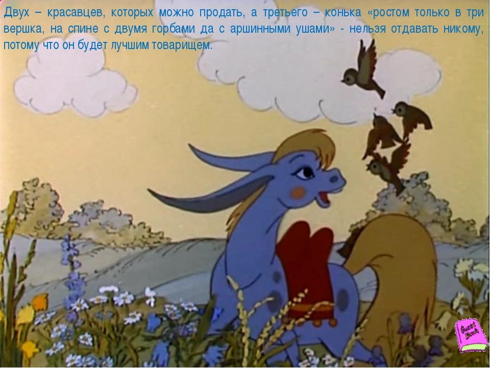 Двух – красавцев, которых можно продать, а третьего – конька «ростом только в...