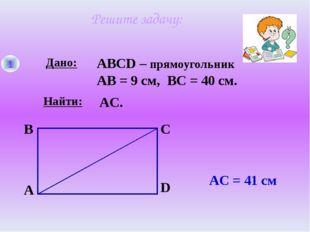 Решите задачу: 1 Дано: Найти: A B C D ABCD – прямоугольник АВ = 9 см, ВС = 40