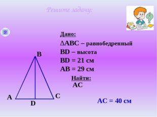 2 A B C D Дано: Найти: ∆ABC – равнобедренный BD – высота ВD = 21 см AС AС = 4