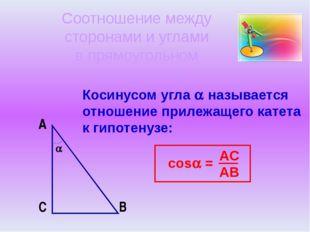 Косинусом угла  называется отношение прилежащего катета к гипотенузе: A B C