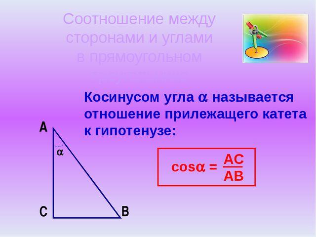 Косинусом угла  называется отношение прилежащего катета к гипотенузе: A B C...