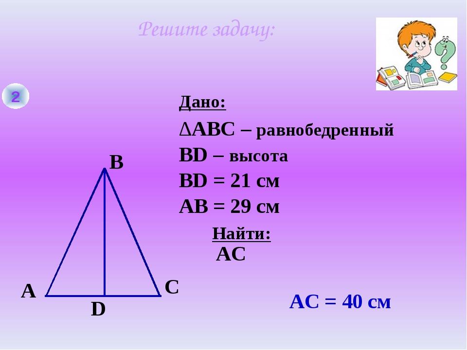 2 A B C D Дано: Найти: ∆ABC – равнобедренный BD – высота ВD = 21 см AС AС = 4...