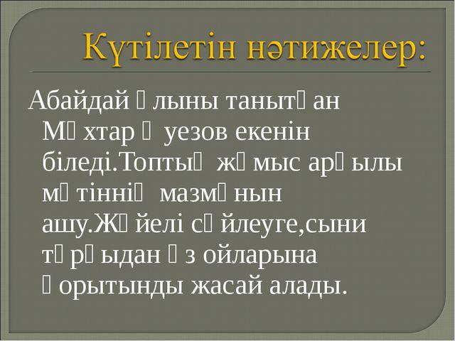 Абайдай ұлыны танытқан Мұхтар Әуезов екенін біледі.Топтық жұмыс арқылы мәтінн...