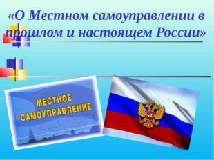 «О Местном самоуправлении в прошлом и настоящем России»